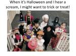 when it s halloween and i hear a scream i might want to trick or treat