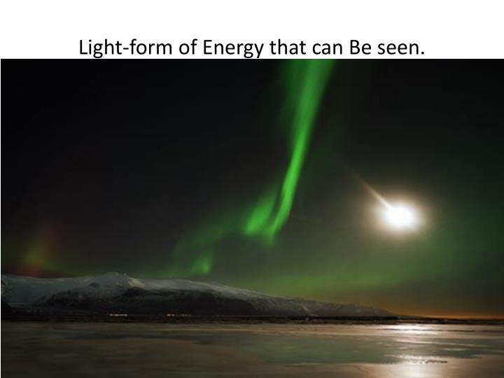 Light-form of Energy that can Be seen.