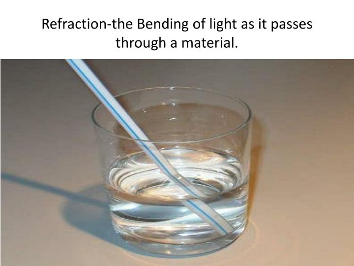 Refraction-the Bending of light as it passes through a material.