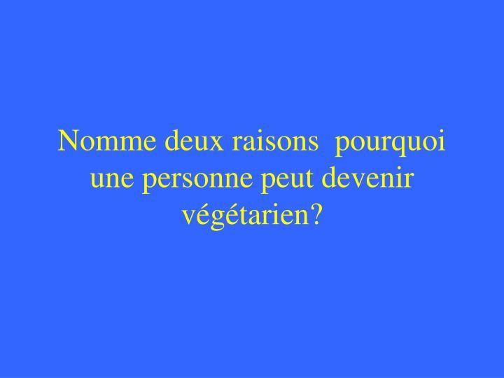 Nomme deux raisons  pourquoi une personne peut devenir végétarien?
