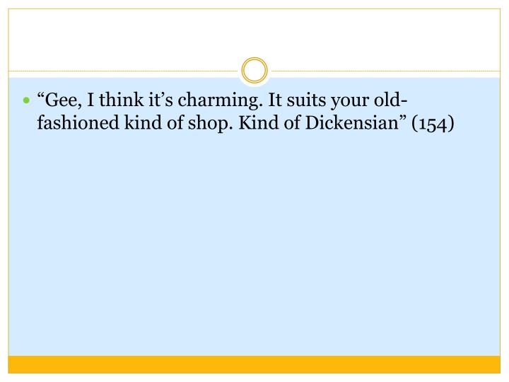 """""""Gee, I think it's charming. It suits your old-fashioned kind of shop. Kind of Dickensian"""" (154)"""