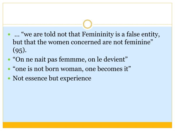 "… ""we are told not that Femininity is a false entity, but that the women concerned are not feminine"" (95)."
