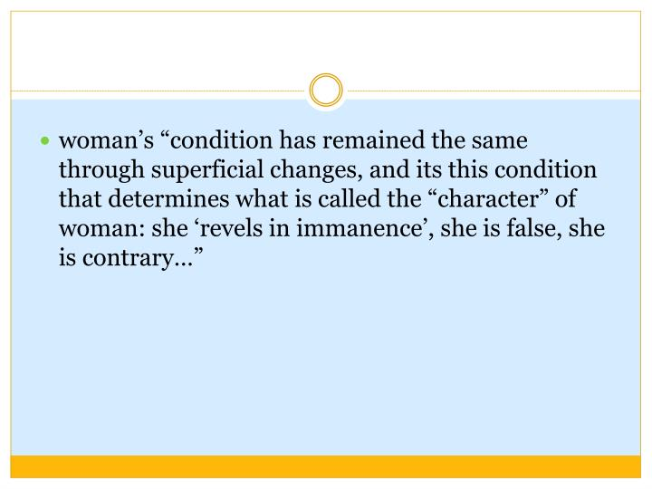 "woman's ""condition has remained the same through superficial changes, and its this condition that determines what is called the ""character"" of woman: she 'revels in immanence', she is false, she is contrary…"""