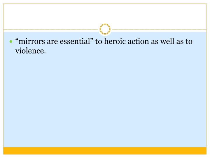 """""""mirrors are essential"""" to heroic action as well as to violence."""