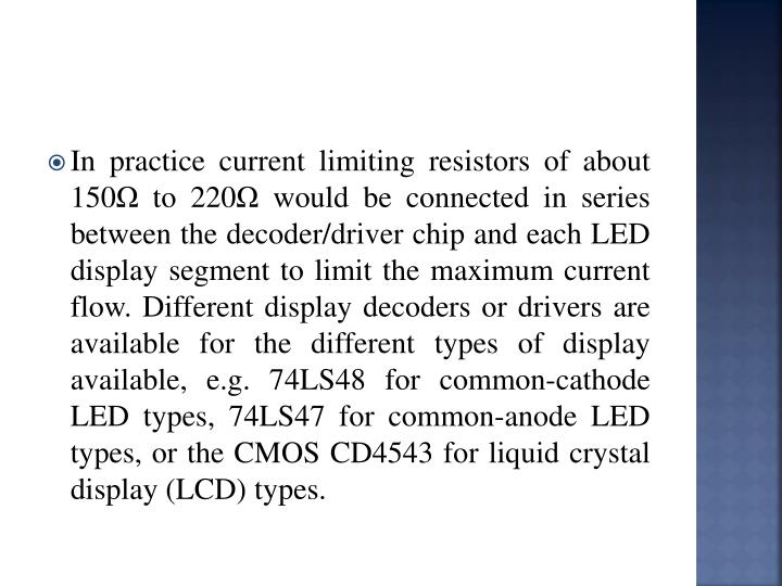 In practice current limiting resistors of about 150Ω to 220Ω would be connected in series between the decoder/driver chip and each LED display segment to limit the maximum current flow. Different display decoders or drivers are available for the different types of display available, e.g. 74LS48 for common-cathode LED types, 74LS47 for common-anode LED types, or the CMOS CD4543 for liquid crystal display (LCD) types.