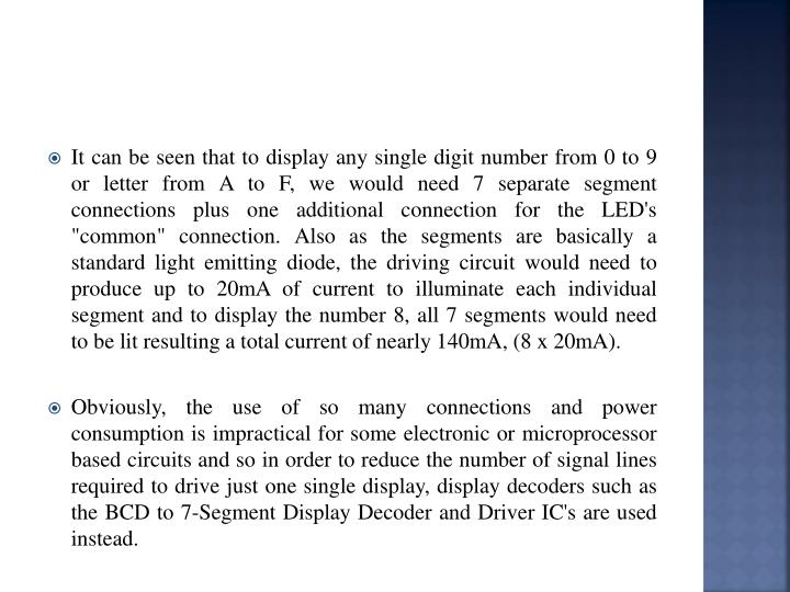 """It can be seen that to display any single digit number from 0 to 9 or letter from A to F, we would need 7 separate segment connections plus one additional connection for the LED's """"common"""" connection. Also as the segments are basically a standard light emitting diode, the driving circuit would need to produce up to 20mA of current to illuminate each individual segment and to display the number 8, all 7 segments would need to be lit resulting a total current of nearly 140mA, (8 x 20mA)."""