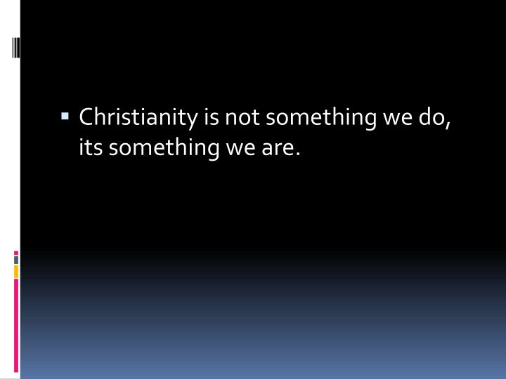 Christianity is not something we do, its something we are.