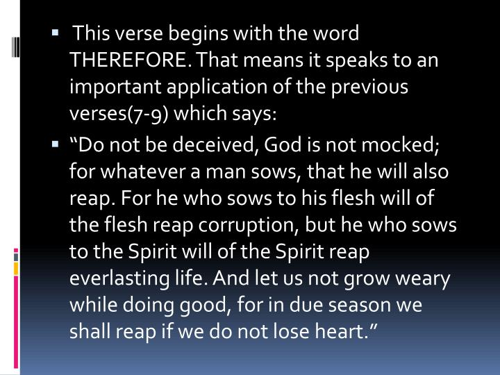 This verse begins with the word THEREFORE. That means it speaks to an important application of the previous verses(7-9) which says: