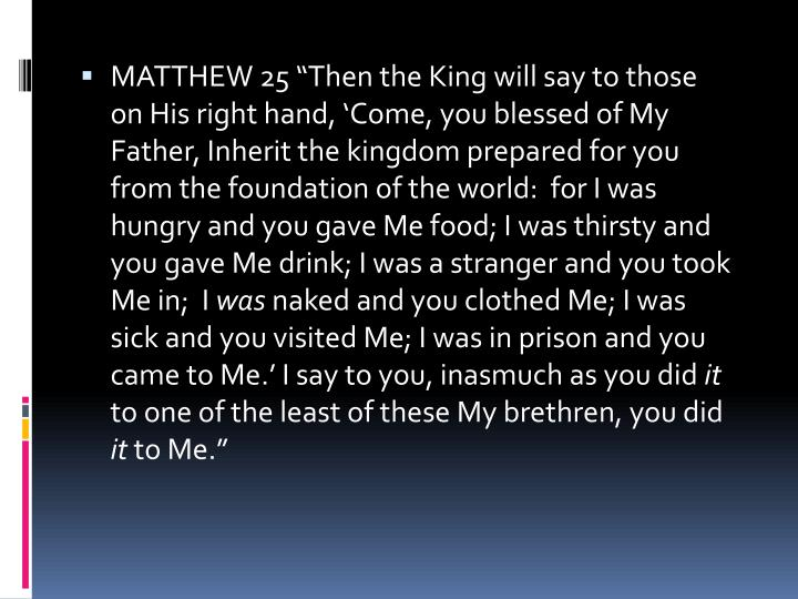 "MATTHEW 25 ""Then the King will say to those on His right hand, 'Come, you blessed of My Father, Inherit the kingdom prepared for you from the foundation of the world:  for I was hungry and you gave Me food; I was thirsty and you gave Me drink; I was a stranger and you took Me in;  I"