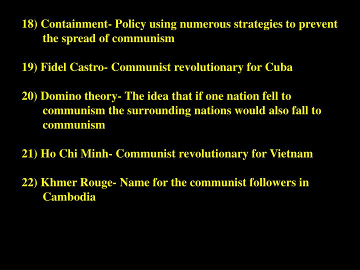 18) Containment- Policy using numerous strategies to prevent the spread of communism