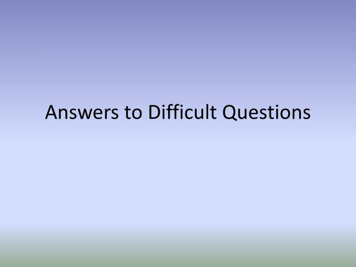 Answers to Difficult Questions