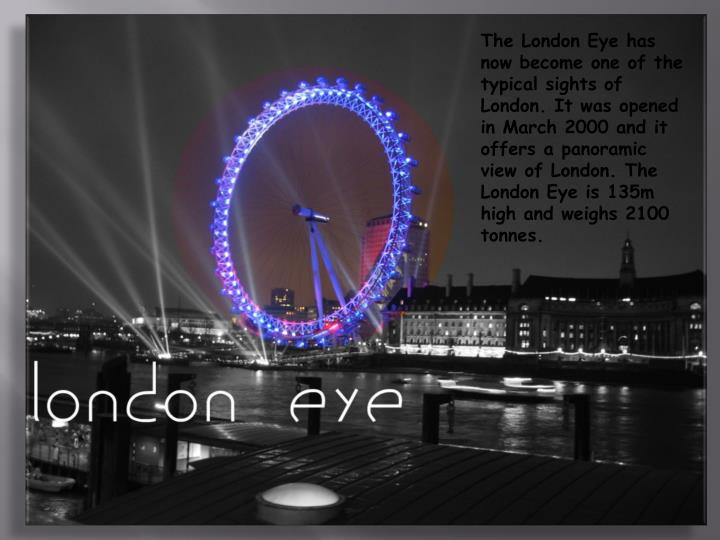 The London Eye has now become one of the typical sights of London. It was opened in March 2000 and it offers a panoramic view of London. The London Eye is 135m high and weighs 2100