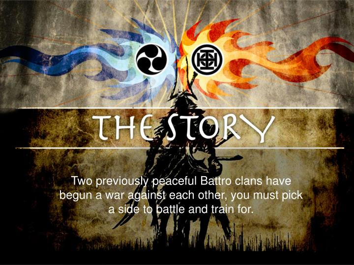 Two previously peaceful Battro clans have begun a war against each other, you must pick a side to battle and train for.