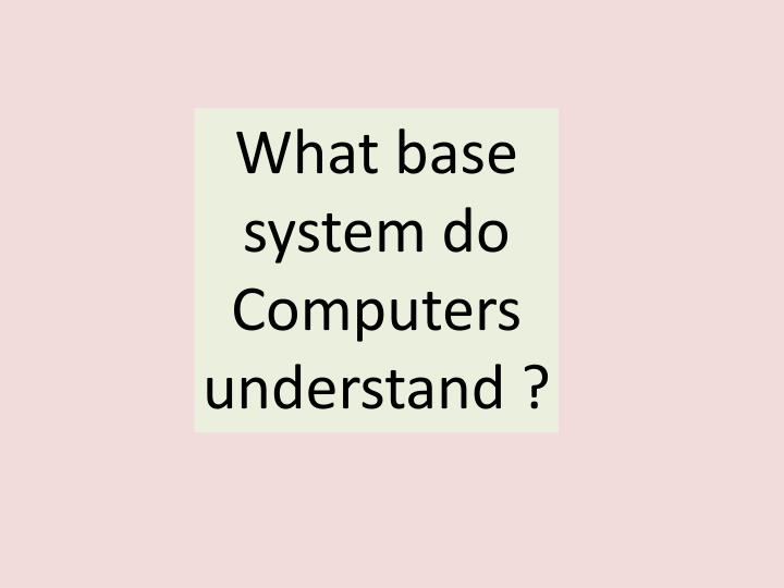 What base system do Computers understand ?