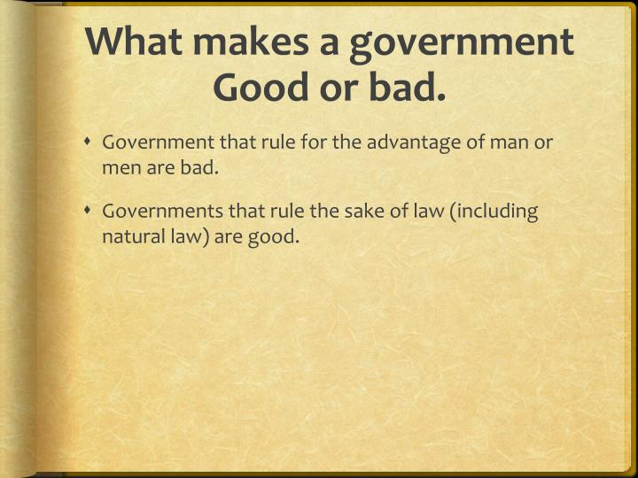 What makes a government Good or bad.