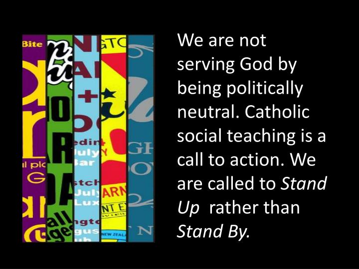 We are not serving God by being politically neutral. Catholic social teaching is a call to action. We are called to