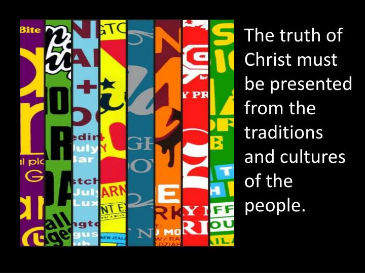 The truth of Christ must be presented from the traditions and cultures of the people.