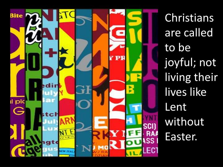 Christians are called to be joyful; not living their lives like Lent without Easter.