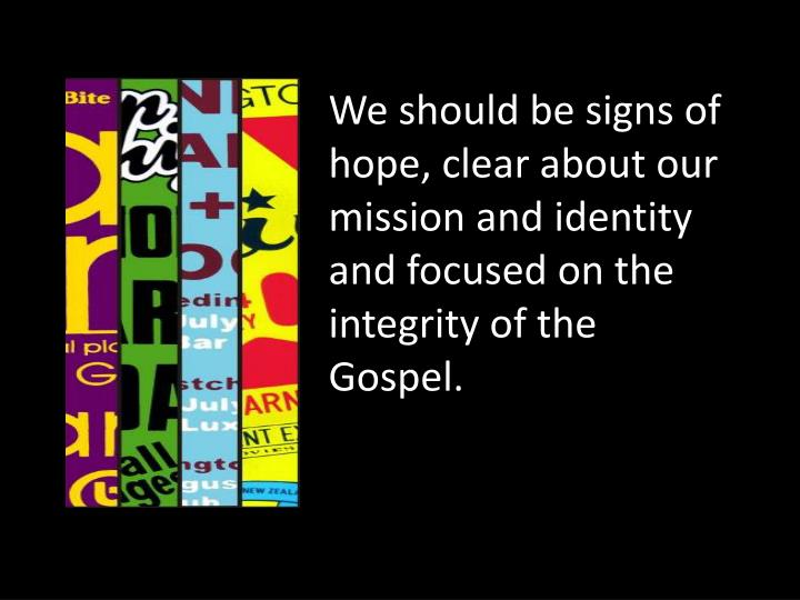 We should be signs of hope, clear about our mission and identity and focused on the integrity of the Gospel.