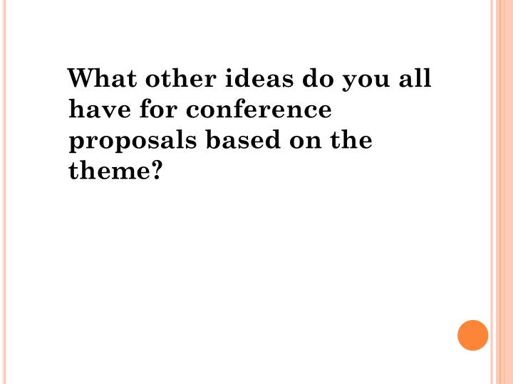 What other ideas do you all have for conference proposals based on the theme?