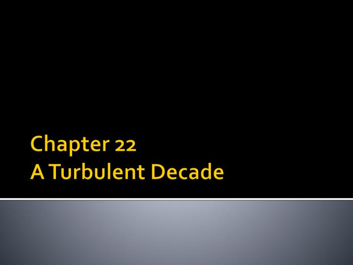 Chapter 22 a turbulent decade