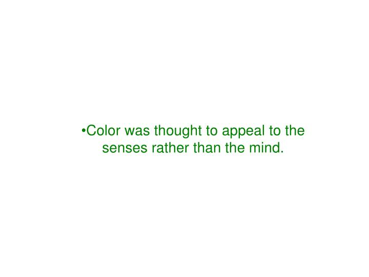 Color was thought to appeal to the senses rather than the mind.
