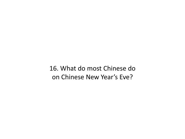 16. What do most Chinese do on Chinese New Year's Eve?