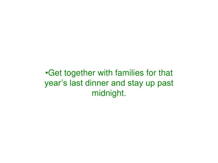 Get together with families for that year's last dinner and stay up past midnight.
