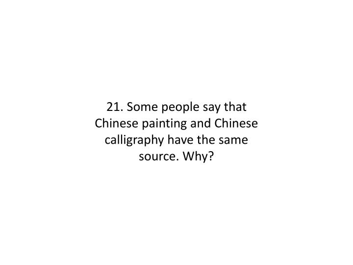 21. Some people say that Chinese painting and Chinese calligraphy have the same source. Why?