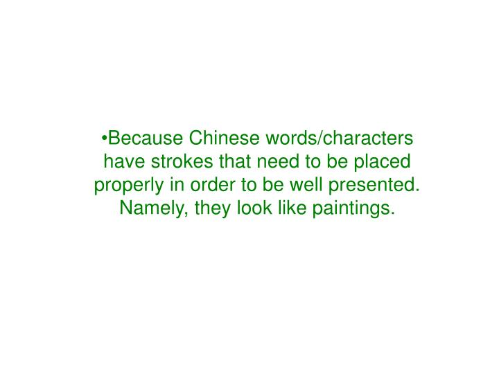 Because Chinese words/characters have strokes that need to be placed properly in order to be well presented. Namely, they look like paintings.