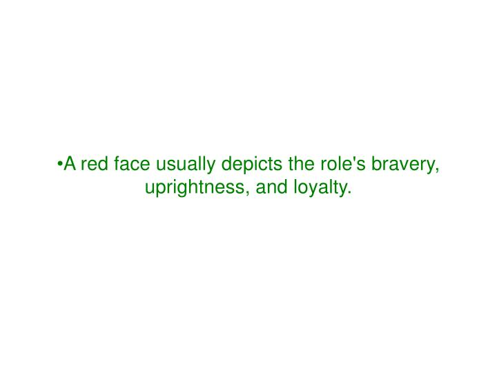 A red face usually depicts the role's bravery, uprightness, and loyalty.