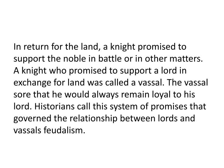 In return for the land, a knight promised to support the noble in battle or in other matters. A knight who promised to support a lord in exchange for land was called a vassal. The vassal sore that he would always remain loyal to his lord. Historians call this system of promises that governed the relationship between lords and vassals feudalism.