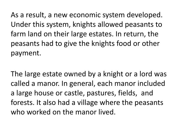 As a result, a new economic system developed. Under this system, knights allowed peasants to farm land on their large estates. In return, the peasants had to give the knights food or other payment.