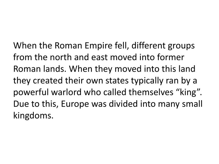 "When the Roman Empire fell, different groups from the north and east moved into former Roman lands. When they moved into this land they created their own states typically ran by a powerful warlord who called themselves ""king"". Due to this, Europe was divided into many small kingdoms."