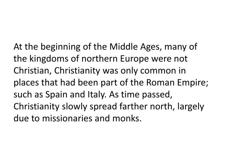 At the beginning of the Middle Ages, many of the kingdoms of northern Europe were not Christian, Christianity was only common in places that had been part of the Roman Empire; such as Spain and Italy. As time passed, Christianity slowly spread farther north, largely due to missionaries and monks.