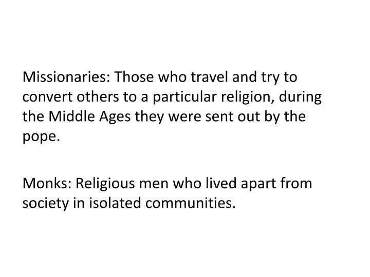 Missionaries: Those who travel and try to convert others to a particular religion, during the Middle Ages they were sent out by the pope.