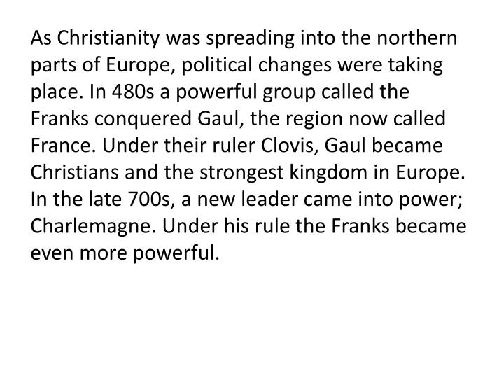 As Christianity was spreading into the northern parts of Europe, political changes were taking place. In 480s a powerful group called the Franks conquered Gaul, the region now called France. Under their ruler Clovis, Gaul became Christians and the strongest kingdom in Europe. In the late 700s, a new leader came into power; Charlemagne. Under his rule the Franks became even more powerful.
