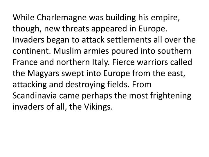 While Charlemagne was building his empire, though, new threats appeared in Europe. Invaders began to attack settlements all over the continent. Muslim armies poured into southern France and northern Italy. Fierce warriors called the Magyars swept into Europe from the east, attacking and destroying fields. From Scandinavia came perhaps the most frightening invaders of all, the Vikings.