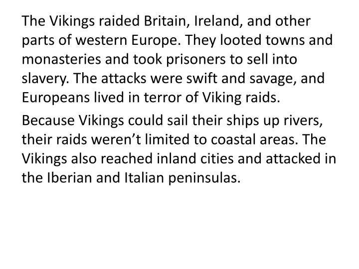 The Vikings raided Britain, Ireland, and other parts of western Europe. They looted towns and monasteries and took prisoners to sell into slavery. The attacks were swift and savage, and Europeans lived in terror of Viking raids.