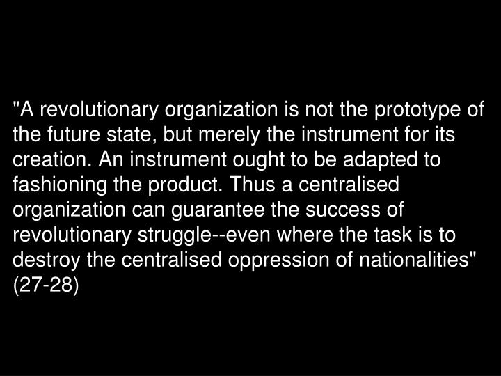 """A revolutionary organization is not the prototype of the future state, but merely the instrument for its creation. An instrument ought to be adapted to fashioning the product. Thus a centralised organization can guarantee the success of revolutionary struggle--even where the task is to destroy the centralised oppression of nationalities"" (27-28)"