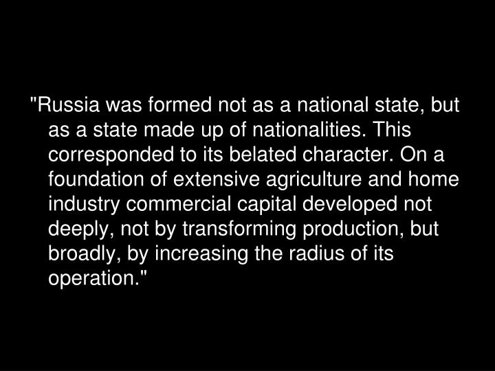 """Russia was formed not as a national state, but as a state made up of nationalities. This corresponded to its belated character. On a foundation of extensive agriculture and home industry commercial capital developed not deeply, not by transforming production, but broadly, by increasing the radius of its operation."""