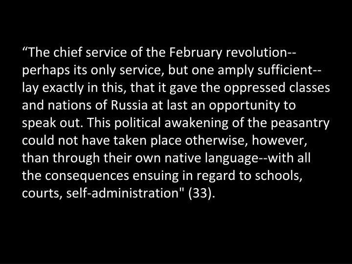 """The chief service of the February revolution--perhaps its only service, but one amply sufficient--lay exactly in this, that it gave the oppressed classes and nations of Russia at last an opportunity to speak out. This political awakening of the peasantry could not have taken place otherwise, however, than through their own native language--with all the consequences ensuing in regard to schools, courts, self-administration"" (33)."