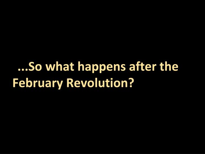 ...So what happens after the February Revolution?