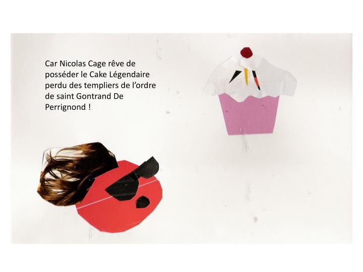 Car Nicolas Cage rêve de posséder le Cake Légendaire perdu des templiers de l'ordre de saint