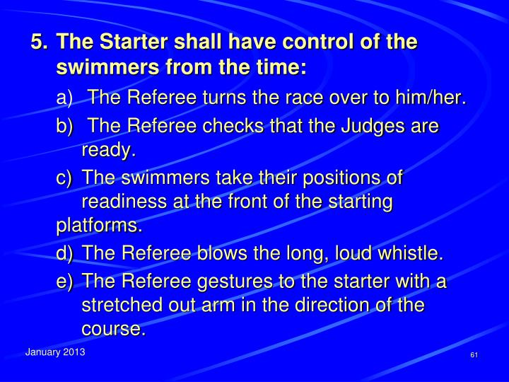 5.	The Starter shall have control of the swimmers from the time: