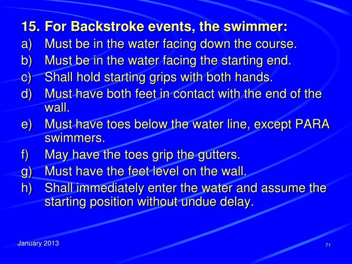 15.	For Backstroke events, the swimmer:
