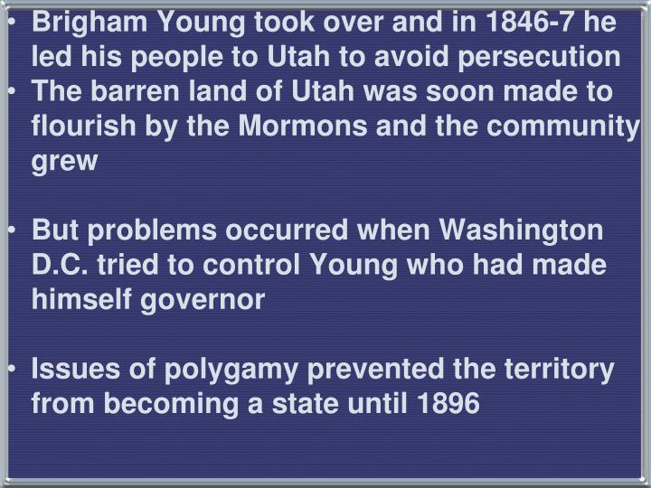 Brigham Young took over and in 1846-7 he led his people to Utah to avoid persecution