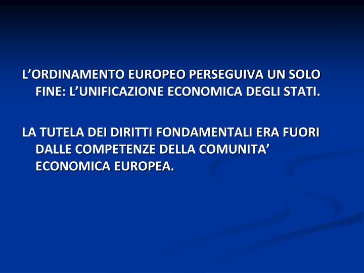 L'ORDINAMENTO EUROPEO PERSEGUIVA UN SOLO FINE: L'UNIFICAZIONE ECONOMICA DEGLI STATI.