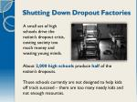 shutting down dropout factories