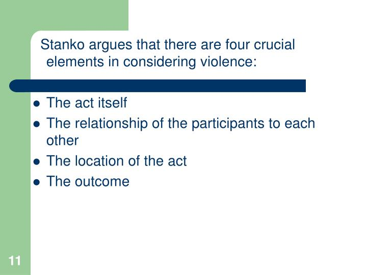 Stanko argues that there are four crucial elements in considering violence: